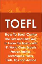 TOEFL How to Boot Camp: The Fast and Easy Way to Learn the Basics with 81 World Class Experts Proven Tactics, Techniques, Facts, Hints, Tips a