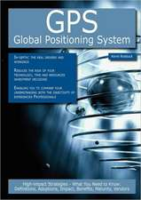 GPS - Global Positioning System: High-Impact Strategies - What You Need to Know: Definitions, Adoptions, Impact, Benefits, Maturity, Vendors