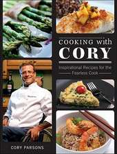 Cooking with Cory:  Inspirational Recipes for the Fearless Cook