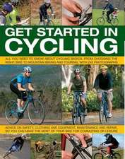 Get Started in Cycling:  All You Need to Know about Cycling Basics, from Choosing the Right Bike to Mountain Biking and Touring, with 245 Photo