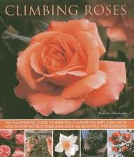 Climbing Roses:  An Illustrated Guide to Varieties, Cultivation and Care, with Step-By-Step Instructions and Over 160 Beautiful Photogr