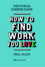 The Ethical Careers Guide: How to Find the Work You Love