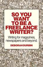 So You Want to Be a Freelance Writer?:  Writing for Magazines, Newspapers and Beyond.
