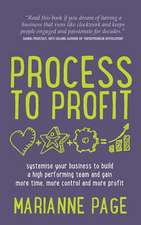 Process to Profit - Systemise Your Business to Build a High Performing Team and Gain More Time, More Control and More Profit