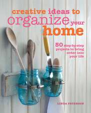 Creative Ideas to Organize Your Home: 50 step-by-step projects to bring order into your life