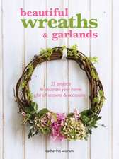 Beautiful Wreaths & Garlands: 35 projects to decorate your home for all seasons & occasions