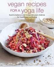 Vegan Recipes to Enhance Your Yoga Life: Food to balance and invigorate your chakras