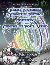 Secrets of Creation:  Prime Numbers, Quantum Physics and a Journey to the Centre of Your Mind