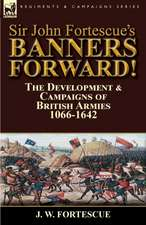 Sir John Fortescue's Banners Forward!-The Development & Campaigns of British Armies 1066-1642