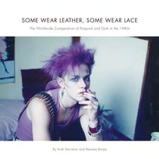 Some Wear Leather, Some Wear Lace: The Worldwide Compendium of Postpunk and Goth in the 1980s