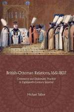 British–Ottoman Relations, 1661–1807 – Commerce and Diplomatic Practice in Eighteenth–Century Istanbul