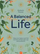 A Balanced Life: Align Your Chakras and Find Your Best Self Through Yoga and Meditation