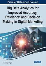 Big Data Analytics for Improved Accuracy, Efficiency, and Decision Making in Digital Marketing