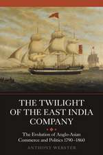 The Twilight of the East India Company – The Evolution of Anglo–Asian Commerce and Politics, 1790–1860