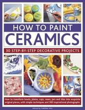 How to Paint Ceramics:  How to Transform Bowls, Plates, Cups, Vases, Jars and Tiles Into Exquisite Original Pieces