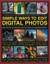 Simple Ways to Edit Digital Photos:  Easy-To-Use Techniques for Pictures with Maximum Impact