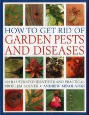 How to Get Rid of Garden Pests and Diseases:  An Illustrated Identifier and Practical Problem Solver
