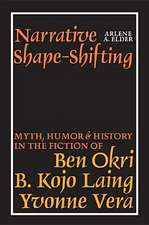 Narrative Shape–Shifting – Myth, Humor and History in the Fiction of Ben Okri, B. Kojo Laing and Yvonne Vera