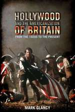 Hollywood and the Americanization of Britain: From the 1920s to the Present