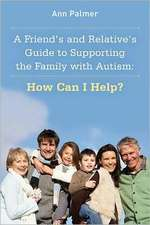 A Friend's and Relative's Guide to Supporting the Family with Autism:  How Can I Help?