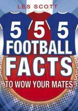 Scott, L: 555 Football Facts To Wow Your Mates!