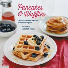 Pancakes and Waffles: Delicious Ideas For Breakfast, brunch and beyond