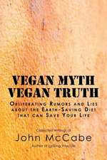 Vegan Myth Vegan Truth:  Obliterating Rumors and Lies about the Earth-Saving Diet