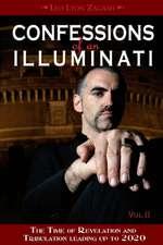 Confessions of an Illuminati: Volume II -- The Time of Revelation & Tribulation Leading up to 2020