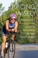 Racing Wisely: A Practical and Philosophical Guide to Performing at Your Personal Best