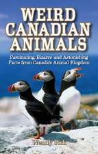 Weird Canadian Animals: Fascinating, Bizarre and Astonishing Facts from Canadas Animal Kingdom