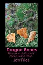 Dragon Bones - Ritual, Myth and Oracle in Shang Period China