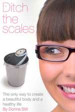Ditch the Scales - The Only Way to Create a Beautiful Body and a Healthy Life