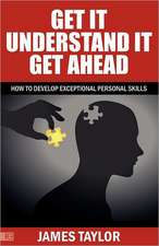 GET IT, UNDERSTAND IT, GET AHEAD - how to develop exceptional personal skills