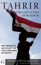Tahrir - The Last 18 Days of Mubarak: An Insider's Account of the Uprising in Egypt