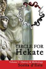 Circle for Hekate -Volume I, History & Mythology: Dedicated to the Light-Bearing Goddess of the Crossroads in All Her Many Faces, Manifestations, and