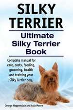 Silky Terrier. Ultimate  Silky Terrier Book. Complete manual for care, costs, feeding, grooming, health and training your Silky Terrier dog.