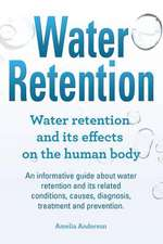 Water Retention. Water Retention and Its Effects on the Human Body. an Informative Guide about Water Retention and Its Related Conditions, Causes, Dia