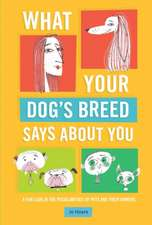 What Your Dog's Breed Says About You: A fun look at the peculiarities of pets and their owners