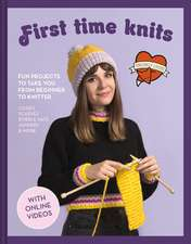 First Time Knits: Fun Projects to Take You from Beginner to Knitter