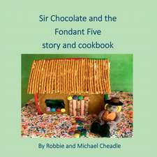 Sir Chocolate and the Fondant Five Story and Cookbook