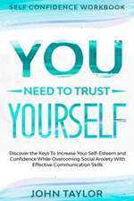 Self Confidence Workbook: YOU NEED TO TRUST YOURSELF - Discover the Keys To Increase Your Self-Esteem and Confidence While Overcoming Social Anx