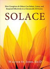 Solace: How Caregivers & Others Can Relate, Listen & Respond Effectively to a Chronically Ill Person