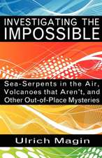 Investigating the Impossible:  Sea-Serpents in the Air, Volcanoes That Aren't, and Other Out-Of-Place Mysteries