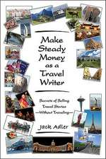 Make Steady Money as a Travel Writer: Secrets of Selling Travel Stories-Without Traveling