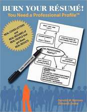 Burn Your Resume! You Need a Professional Profile(tm):  Winning the Inner and Outer Game of Finding Work or New Business