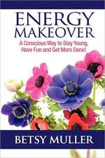 Energy Makeover:  A Conscious Way to Stay Young, Have Fun and Get More Done!