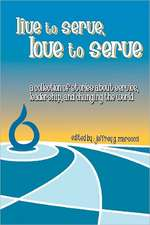 Live to Serve, Love to Serve:  A Collection of Stories about Service, Leadership, and Changing the World