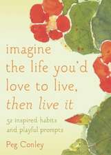 Imagine the Life You'd Love to Live, Then Live It:  52 Inspired Habits and Playful Prompts