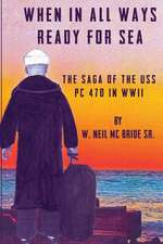 When in All Ways Ready for Sea:  The Saga of the USS PC 470 During WWII