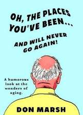 Oh, the Places You've Been ... and Will Never Go Again!: A Humorous Look at the Wonders of Aging